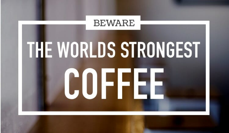 Beware the worlds strongest coffee